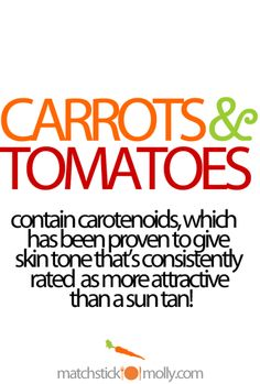 Carrots and Tomatoes contain carotenoids, which has been proven to give skin tone that's consistently rated as more attractive than a sun tan