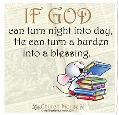 ❤❤❤  If God can turn night into day, He can turn a burden into a blessing. Amen...Little Church Mouse. 15 September 2016 ❤❤❤