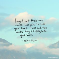 And forget not that the earth delights to feel your bare feet and the winds long to play with your hair. Foot Quotes, Sky Quotes, Life Quotes, Earth Quotes, Nature Quotes, Wind Quote, Inspirational Thoughts, Inspirational Jewelry, Hair In The Wind