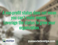 A non-profit status does not mean you can't make money. Leverage the status to grow your organization. / 52associationtips.com