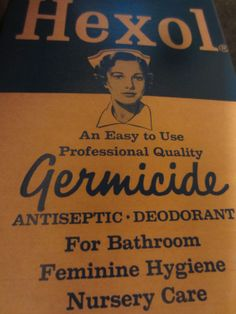 """""""Hexol - An easy to use Professional Quality Germicide - Antiseptic -  Deodorant - For Bathroom, Feminine Hygiene, Nursery Care"""" ~ Vintage Hexol Germicide endorsed by a Nurse (then it must be safe)...If it can kill germs on nasty bathroom surfaces, just think what it would do to delicate 'feminine' areas, not to mention what they may have in mind for the nursery...OMG!"""