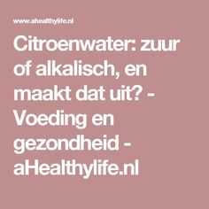 Citroenwater: zuur of alkalisch, en maakt dat uit? - Voeding en gezondheid - aHealthylife.nl