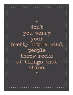 """""""Don't you worry your pretty little mind. People throw rocks at things that shine."""" - Taylor Swift, Ours"""