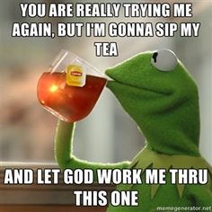 You are really trying me again, but I'm gonna sip my tea And let God work me thru this one | Kermit The Frog Drinking Tea