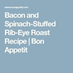 Bacon and Spinach-Stuffed Rib-Eye Roast Recipe | Bon Appetit