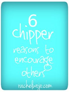 Why put the effort into encouraging others? Six reasons in one little list...