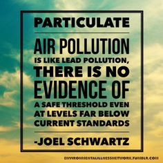 """""""Particulate air pollution is like lead pollution, there is no evidence of a safe threshold even at levels far below current standards … . We need to focus on strategies that lower exposure everywhere and all the time, and not just in locations or on days with high particulate levels."""" - Joel Schwartz (a professor of environmental epidemiology, Harvard T.H. Chan School of Public Health)"""