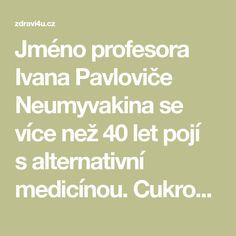 Jméno profesora Ivana Pavloviče Neumyvakina se více než 40 let pojí salternativní medicínou. Cukrovka a rakovina jsou vymyšlené nemoci, parkinson neexistuje, pokud máte zdravá střeva, kčemuž napomáhá gymnastika. Chůze zase zabraňuje zvýšenému krevnímu tlaku, kategoricky tvrdí tento vědec, který vytvořil medicínu pro kosmonauty. Pane profesore, vy hlásáte nový druh medicíny. Zabývám se pouze osvětou osobní odpovědnosti každého člověka za své zdraví. Studuji zákonitosti fyziologie, na…