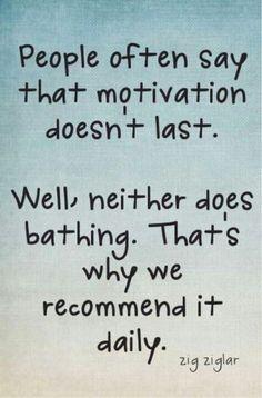 """""""As pessoas sempre dizem que motivação não dura muito. Bem, o banho também não. É por isso que nós o recomendamos diariamente."""""""