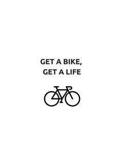 GET A BIKE, GET A LIFE