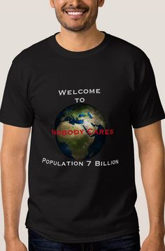 Welcome to Nobody Cares – Population 7 Billion Tees Tee Shirt #tshirt #zazzle  Sold by Zazzle 100% Satisfaction Made to Order http://www.zazzle.com/welcome_to_nobody_cares_population_7_billiontees_tee_shirt-235218269367225122