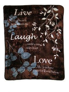 """""""Live like there is no tomorrow. Laugh until your sides hurt. Love like you have never loved before"""""""