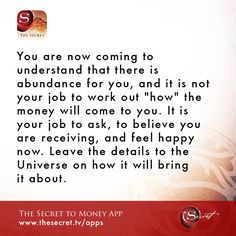 "You are now coming to understand that there is abundance for you, and it is not your job to work out ""how"" the money will come to you. It is your job to ask, to believe you are receiving, and feel happy now. Leave the details to the Universe on how it wil"