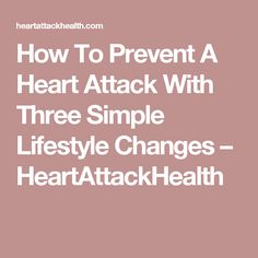 How To Prevent A Heart Attack With Three Simple Lifestyle Changes – HeartAttackHealth