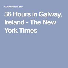 36 Hours in Galway, Ireland - The New York Times