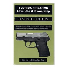 FLORIDA FIREARMS Law, Use & Ownership SEVENTH EDITION By: Jon H. Gutmatcher, Esq.