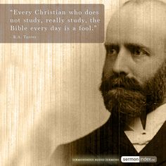 """Every Christian who does not study, really study, the Bible every day is a fool.""  - R.A. Torrey"