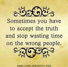 Sometimes you have to accept the truth and stop wasting time on the wrong people. by deeplifequotes, via Flickr