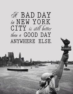 Printable A Bad Day in New York City is Still Better Than a Good Day Anywhere…