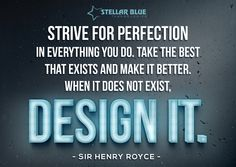 Strive for perfection in everything you do. Take the best that exists and make it better. When it does not exist, design it. -Sir Henry Royce #design #stellardesigns #inspiration