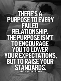 There is a purpose to every failed relationship. The purpose isn't to encourage you to lower your expectations, but to raise your standards. ~ Gay Hendricks writes about 'The Cost of Settling' on page May 15 in A YEAR OF LIVING CONSCIOUSLY. Words Quotes, Wise Words, Sayings, Failed Relationship, Relationship Quotes, High Standards Quotes, Raise Your Standards, Think, Humor