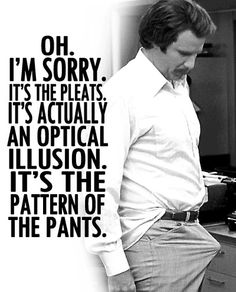 """Ron Burgundy (Will Ferrell): """"Oh. It's the pleats. It's actually an optical illusion. it's the pattern of the pants."""" --from Anchorman: the legend of Ron Burgundy directed by Adam McKay Comedy Movie Quotes, Comedy Movies, Films, Funny Movies, Good Movies, Awesome Movies, Anchorman Quotes, Anchorman Movie, Ron Burgundy"""