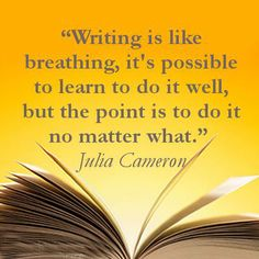 Writing is like breathing, it's possible to learn to do it well, but the point is to do it no matter what. I love this Quote from julia cameron
