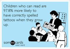 Children who can read are 97.8% more likely to have correctly spelled tattoos when they grow up. via someecards.