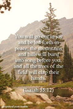 "** Isaiah 55:12 - ""You will go out in joy and be led forth in peace; the mountains and hills     will burst into song before you, and all the trees of the field will clap their hands."" **"