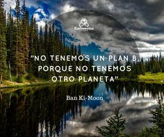 "Ban Ki-Moon: ""No tenemos un plan B, porque no tenemos otro planeta""."