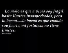 Lo malo es que a veces soy frágil...lo bueno es que cuando soy fuerte, mi fortaleza no tiene limites.