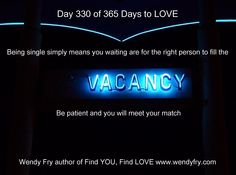 Day 330 of 365 Days to LOVE.  Being single simply means you are waiting for the right person to fill the vacancy be patient and you will meet your match!