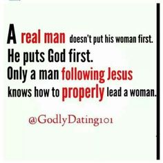 a real man puts God first, only a man following Jesus knows how to properly lead his wife and family