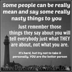 Some people can be really mean and say some really nasty things to you. Just remember those things they say about you will tell everybody just what they are about, not what you are. It's hard, but try not to take it personally. You are the better person.