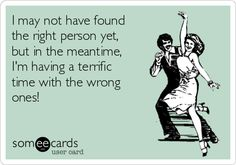 ... I may not have found the right person yet, but in the meantime, I'm having a terrific time with the wrong ones!