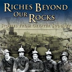 Riches Beyond Our Rocks - Stories from Greater Sudbury