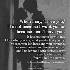 When I Say, 'I love you,' It's Not Because I Want You Or Because I Can't Have You - themindsjournal. Fully love you in your whole. Long distance Can be tricky for communication. Never realized what could be the impact.I'm the girl who will Cute Love Quotes, Most Beautiful Love Quotes, Soulmate Love Quotes, Love Quotes For Her, Romantic Love Quotes, Love Yourself Quotes, True Quotes, Words Quotes, I Want You Quotes