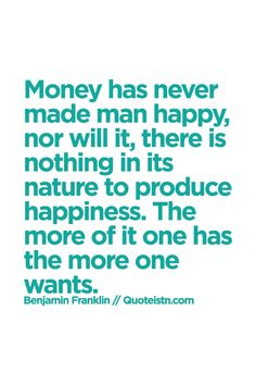 Money has never made man happy, nor will it, there is nothing in its nature to produce happiness. The more of it one has the more one wants.