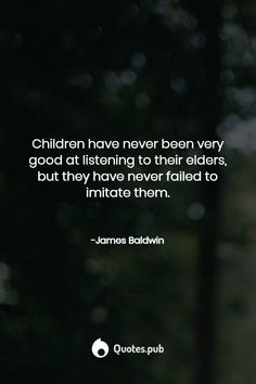 Children have never been very good at listening to their elders, but they have never failed to imitate them. New Baby Quotes, This Is Us Quotes, Role Model Quotes, Mary Oliver Quotes, James Baldwin Quotes, The Ultimate Quotes, Boxing Quotes, Dark Quotes, Gift Quotes