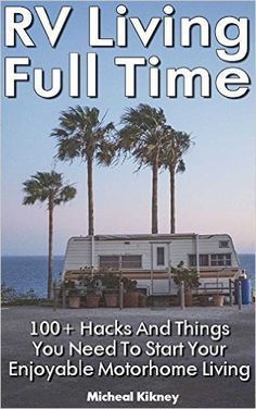 http://Amazon.com: RV Living Full Time: 100+ Hacks And Things You Need To Start Your Enjoyable Motorhome Living: (rv travel books, how to live in a car, how to live in a car van or rv, rv living full time) eBook: Micheal Kikney: Kindle Store: