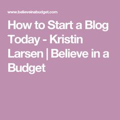 How to Start a Blog Today - Kristin Larsen   Believe in a Budget