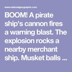 BOOM!  A pirate ship's cannon fires a warning blast. The explosion rocks a nearby merchant ship. Musket balls fly. Grenades explode. A wounded helmsman staggers. He lets go of the ship's wheel, and the ship swings around crazily. Flames flicker everywhere. Pistols fire. Pirates, screaming threats, board the merchant ship, swinging axes and cutlas