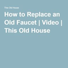 How to Replace an Old Faucet | Video | This Old House