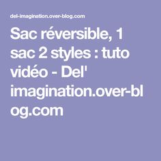 Sac réversible, 1 sac 2 styles : tuto vidéo - Del' imagination.over-blog.com