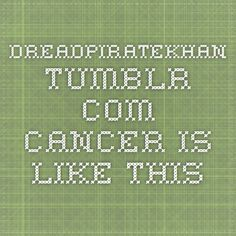 dreadpiratekhan.tumblr.com - cancer is like this