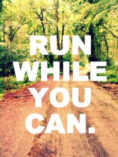 Run While You Can - yikes, I don't want to imagine a day when I cannot.