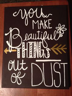 You make beautiful things out of dust canvas