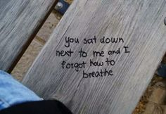 ~you sat down next to me and I forgot how to breathe~ love quote xo