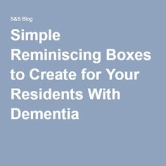 Simple Reminiscing Boxes to Create for Your Residents With Dementia