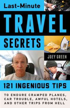 Last-Minute Travel Secrets: 121 Ingenious Tips to Endure Cramped Planes, Car Trouble, Awful Hotels, and Other Tri...